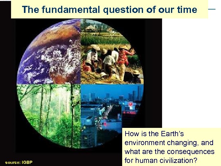 The fundamental question of our time source: IGBP How is the Earth's environment changing,
