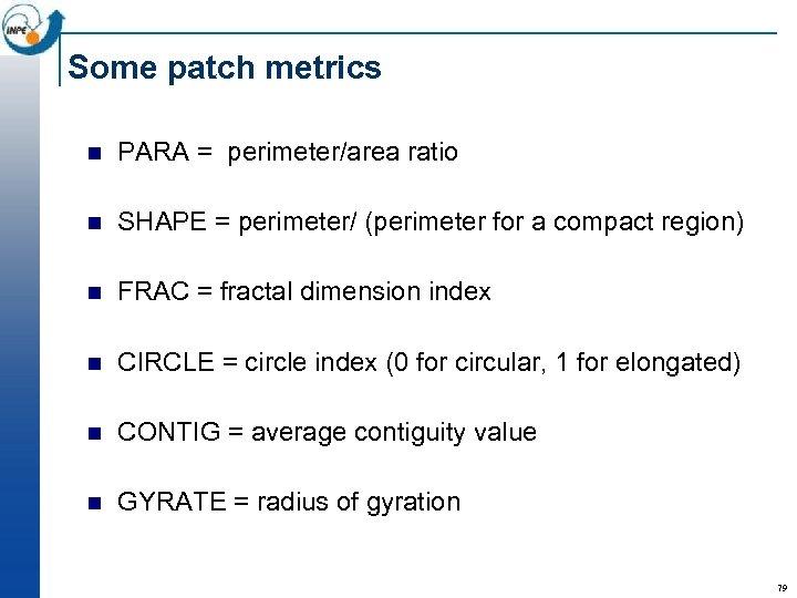 Some patch metrics n PARA = perimeter/area ratio n SHAPE = perimeter/ (perimeter for