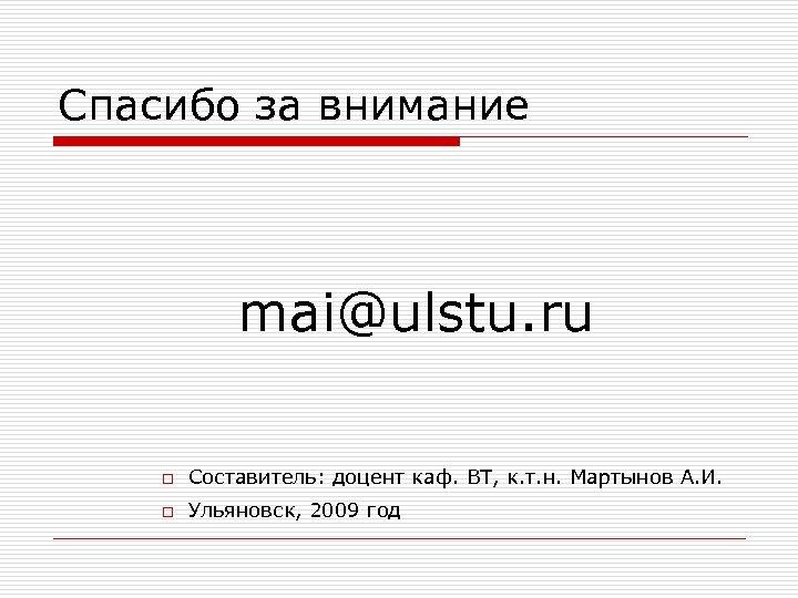 Спасибо за внимание mai@ulstu. ru o Составитель: доцент каф. ВТ, к. т. н. Мартынов