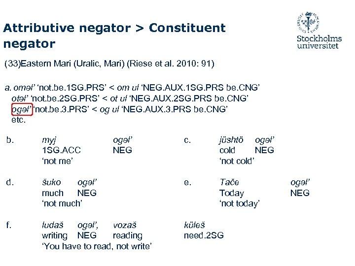 Attributive negator > Constituent negator (33)Eastern Mari (Uralic, Mari) (Riese et al. 2010: 91)