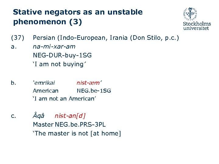 Stative negators as an unstable phenomenon (3) (37) a. b. c. Persian (Indo-European, Irania