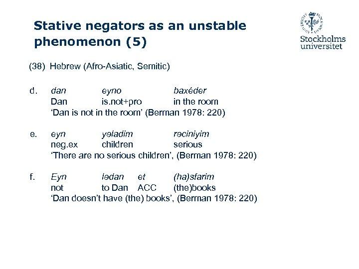 Stative negators as an unstable phenomenon (5) (38) Hebrew (Afro-Asiatic, Semitic) d. dan eyno