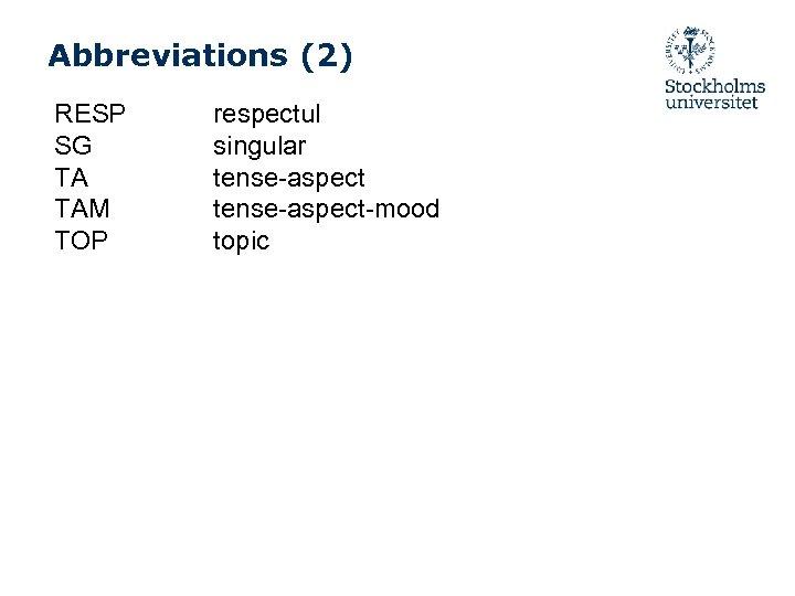 Abbreviations (2) RESP SG TA TAM TOP respectul singular tense-aspect-mood topic