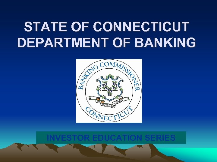 STATE OF CONNECTICUT DEPARTMENT OF BANKING INVESTOR EDUCATION SERIES