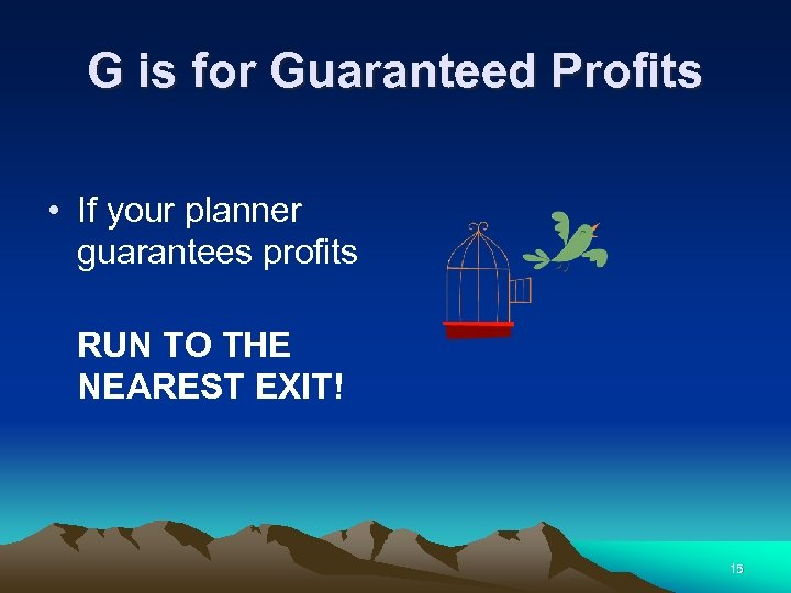 G is for Guaranteed Profits • If your planner guarantees profits RUN TO THE