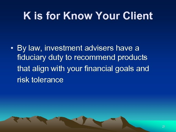 K is for Know Your Client • By law, investment advisers have a fiduciary