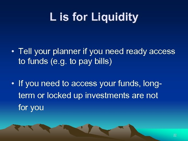 L is for Liquidity • Tell your planner if you need ready access to