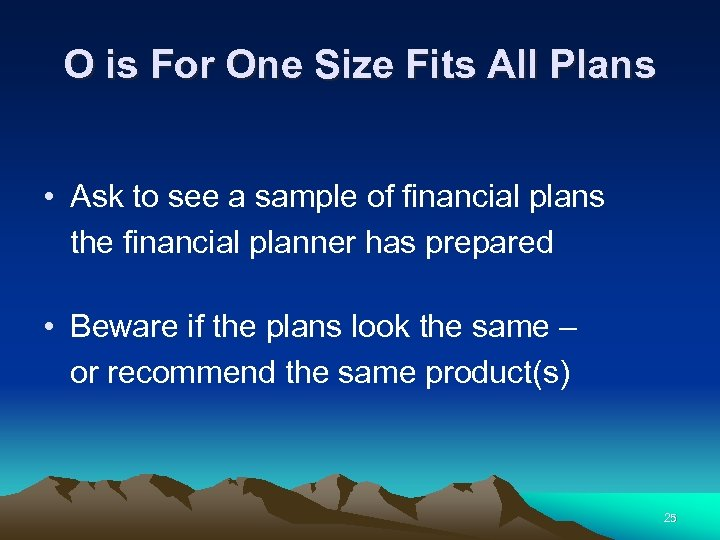 O is For One Size Fits All Plans • Ask to see a sample