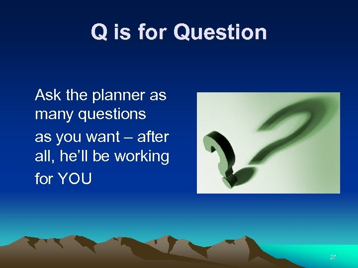 Q is for Question Ask the planner as many questions as you want –