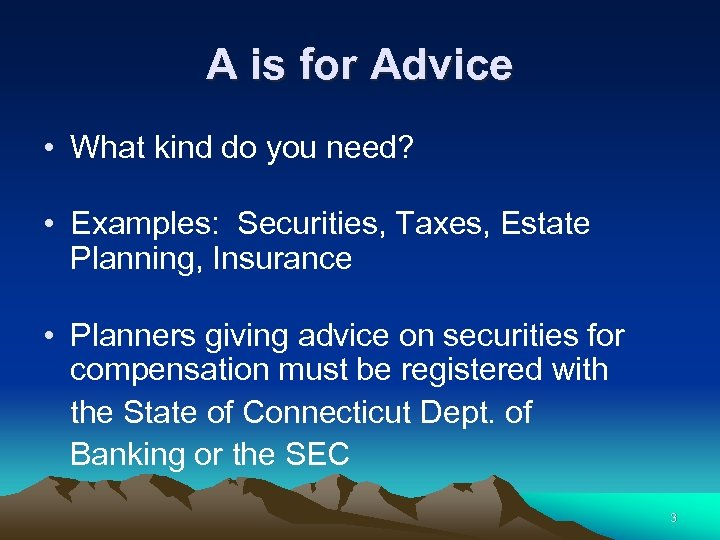 A is for Advice • What kind do you need? • Examples: Securities, Taxes,