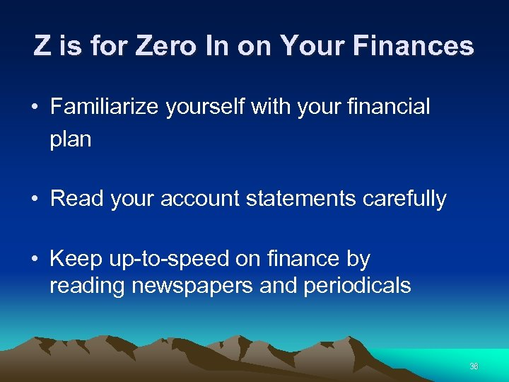 Z is for Zero In on Your Finances • Familiarize yourself with your financial
