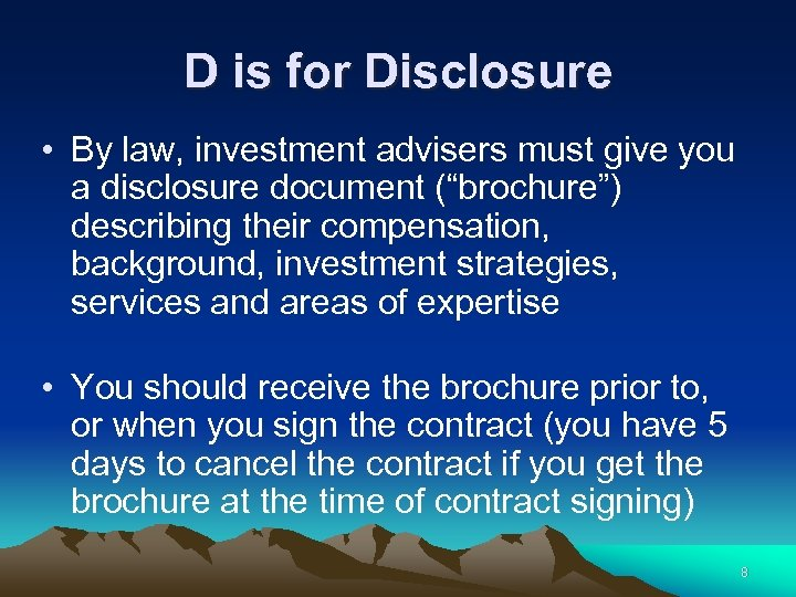 D is for Disclosure • By law, investment advisers must give you a disclosure