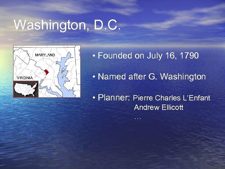 Washington, D. C. • Founded on July 16, 1790 • Named after G. Washington