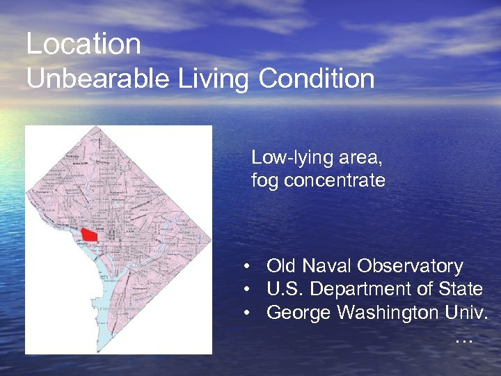 Location Unbearable Living Condition Low-lying area, fog concentrate • Old Naval Observatory • U.