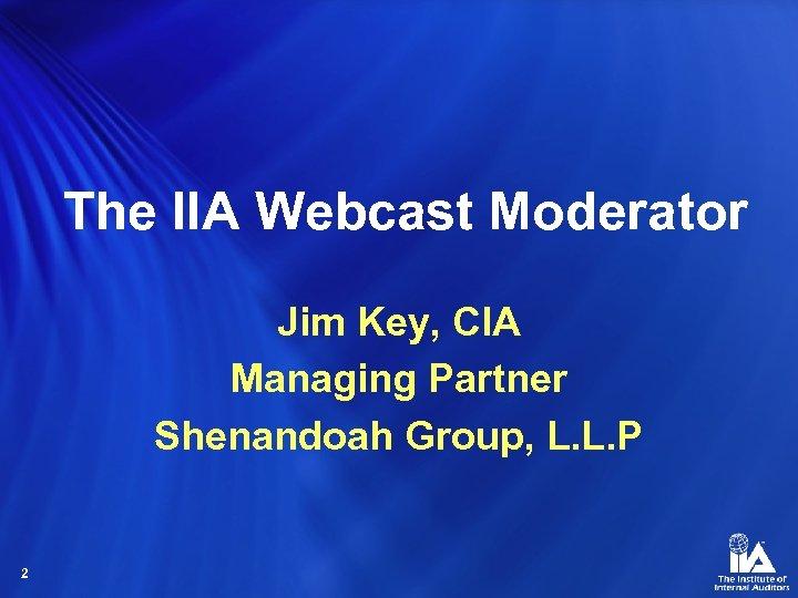 The IIA Webcast Moderator Jim Key, CIA Managing Partner Shenandoah Group, L. L. P