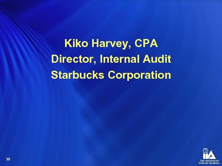 Kiko Harvey, CPA Director, Internal Audit Starbucks Corporation 30