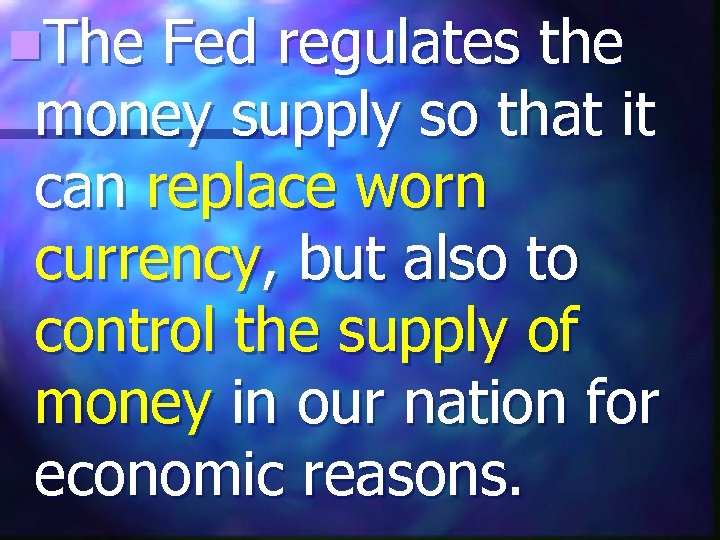 n. The Fed regulates the money supply so that it can replace worn currency,