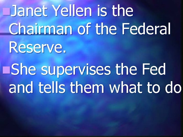 n. Janet Yellen is the Chairman of the Federal Reserve. n. She supervises the