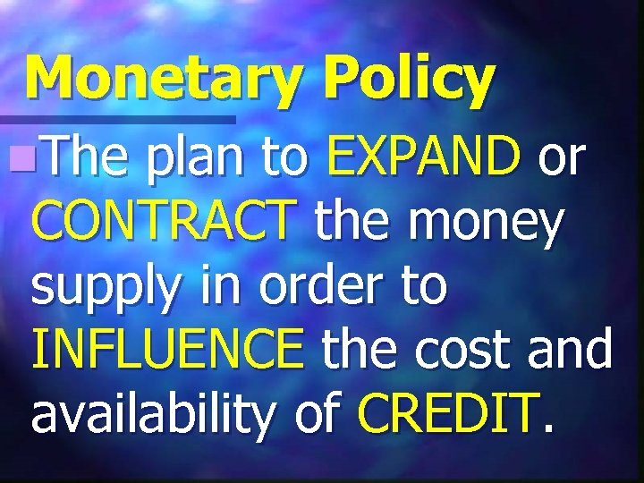 Monetary Policy n. The plan to EXPAND or CONTRACT the money supply in order