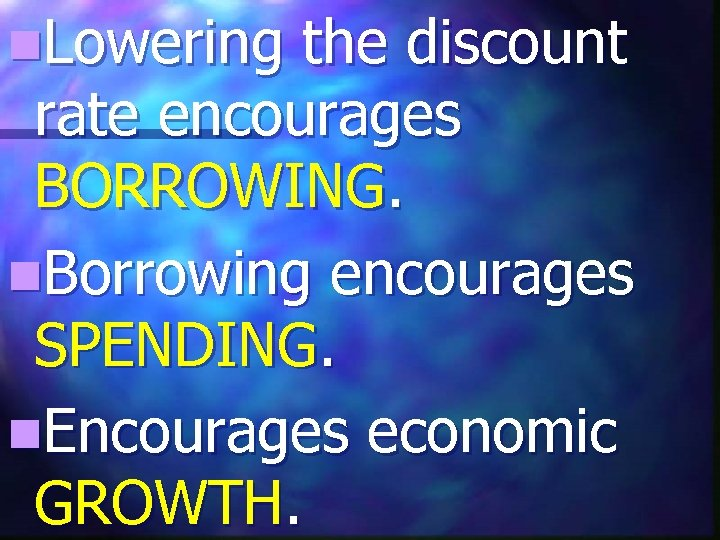 n. Lowering the discount rate encourages BORROWING. n. Borrowing encourages SPENDING. n. Encourages economic