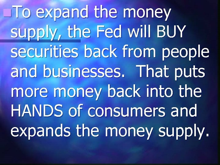 n. To expand the money supply, the Fed will BUY securities back from people