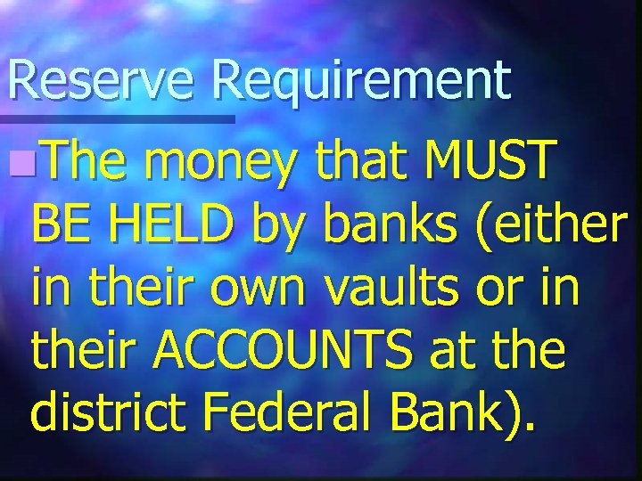 Reserve Requirement n. The money that MUST BE HELD by banks (either in their