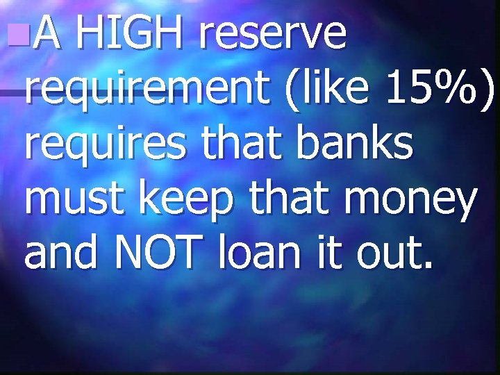 n. A HIGH reserve requirement (like 15%) requires that banks must keep that money