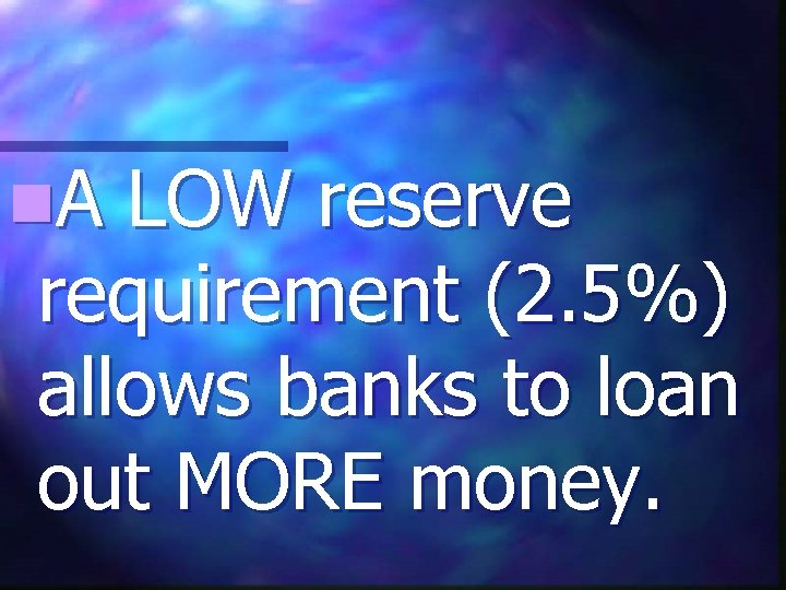 n. A LOW reserve requirement (2. 5%) allows banks to loan out MORE money.