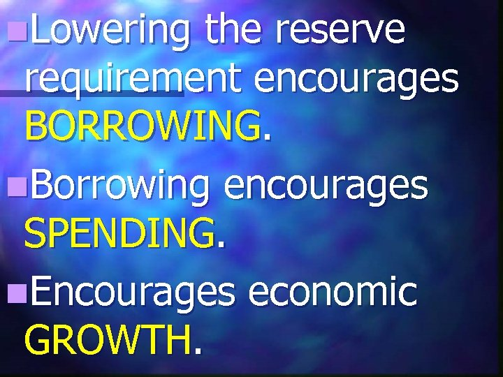 n. Lowering the reserve requirement encourages BORROWING. n. Borrowing encourages SPENDING. n. Encourages economic