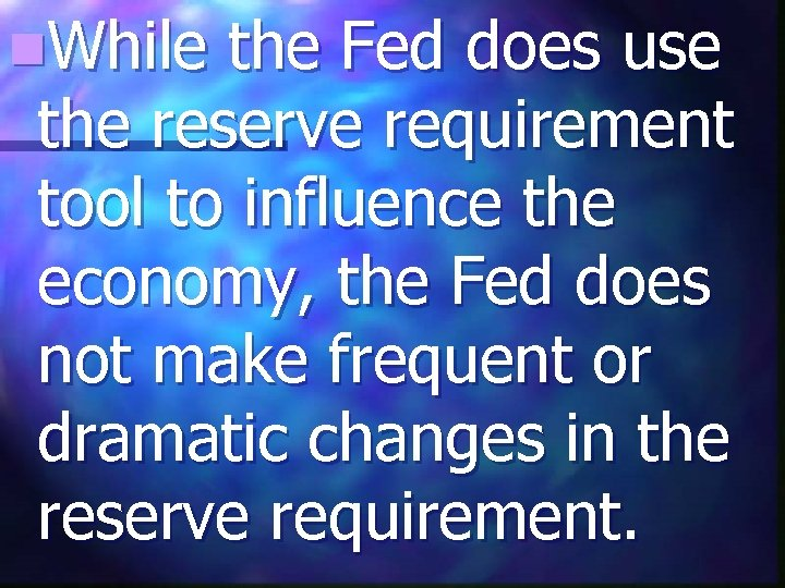 n. While the Fed does use the reserve requirement tool to influence the economy,