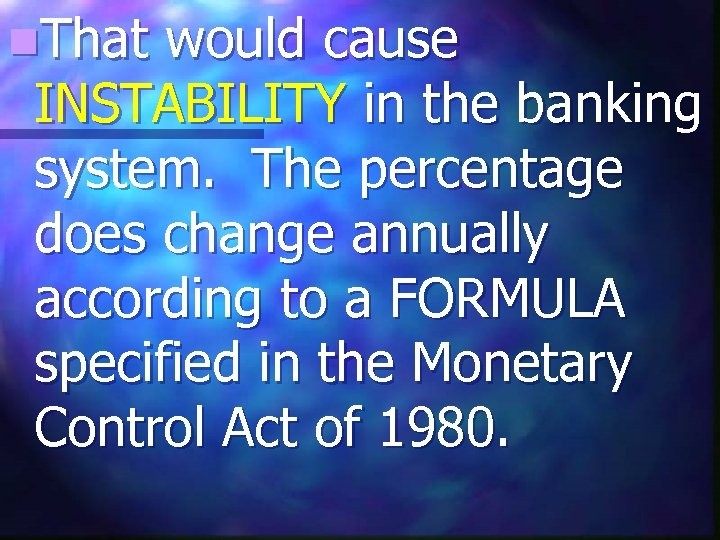 n. That would cause INSTABILITY in the banking system. The percentage does change annually
