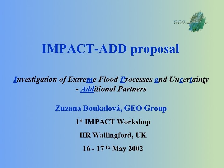 IMPACT-ADD proposal Investigation of Extreme Flood Processes and Uncertainty - Additional Partners Zuzana Boukalová,