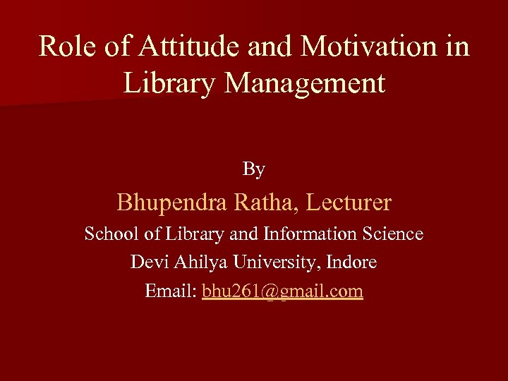 Role of Attitude and Motivation in Library Management By Bhupendra Ratha, Lecturer School of