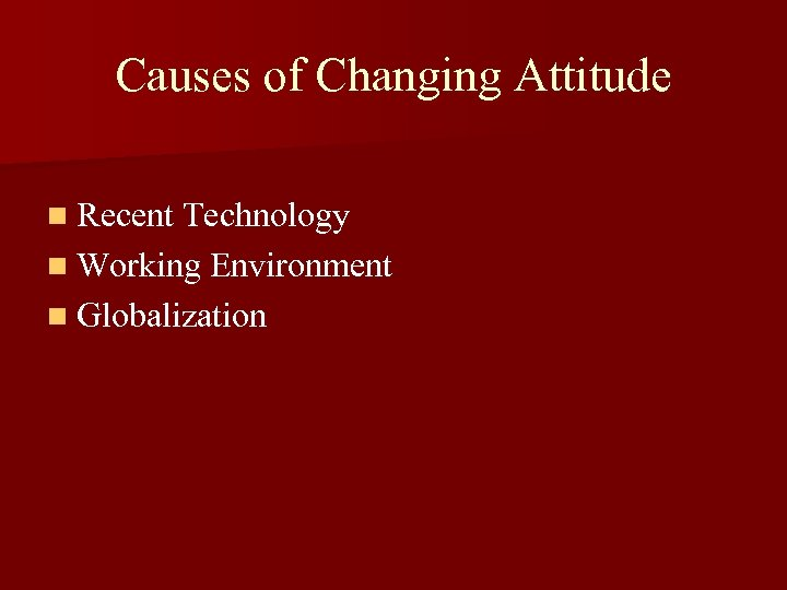 Causes of Changing Attitude n Recent Technology n Working Environment n Globalization