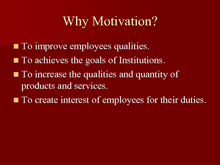 Why Motivation? n To improve employees qualities. n To achieves the goals of Institutions.
