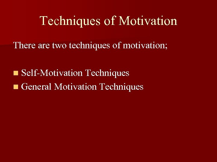 Techniques of Motivation There are two techniques of motivation; n Self-Motivation Techniques n General