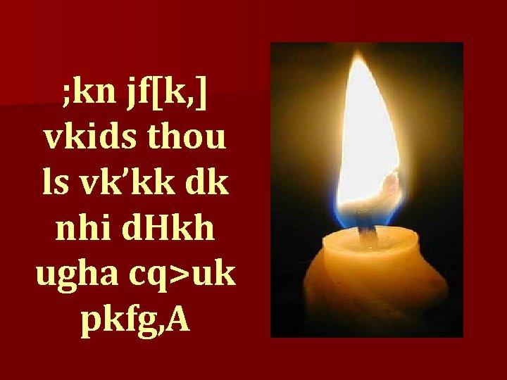 ; kn jf[k, ] vkids thou ls vk'kk dk nhi d. Hkh ugha cq>uk