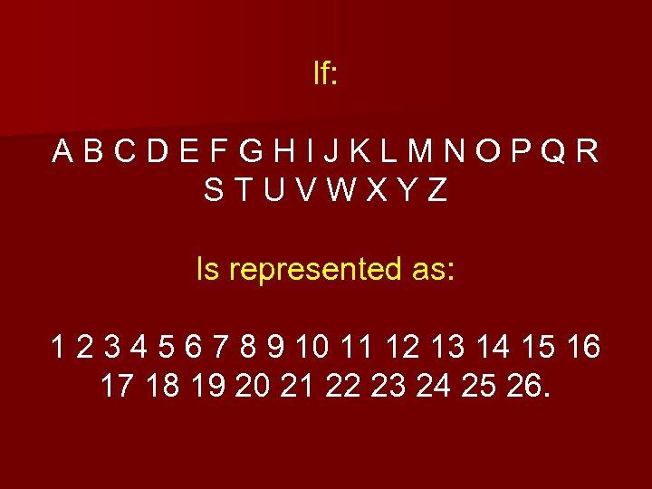If: ABCDEFGHIJKLMNOPQR STUVWXYZ Is represented as: 1 2 3 4 5 6 7 8
