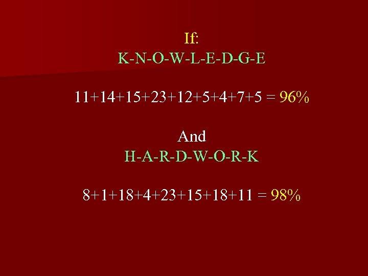 If: K-N-O-W-L-E-D-G-E 11+14+15+23+12+5+4+7+5 = 96% And H-A-R-D-W-O-R-K 8+1+18+4+23+15+18+11 = 98%