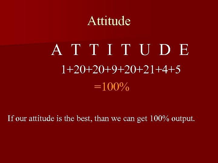 Attitude A T T I T U D E 1+20+20+9+20+21+4+5 =100% If our attitude