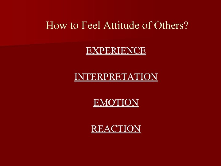How to Feel Attitude of Others? EXPERIENCE INTERPRETATION EMOTION REACTION