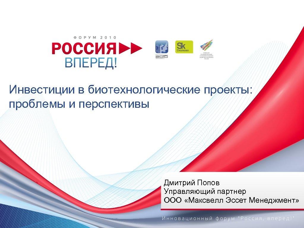 Инвестиции в биотехнологические проекты: проблемы и перспективы Дмитрий Попов Управляющий партнер ООО «Максвелл Эссет