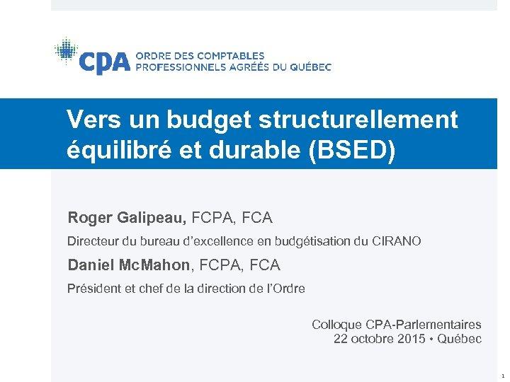 Vers un budget structurellement équilibré et durable (BSED) Roger Galipeau, FCPA, FCA Directeur du