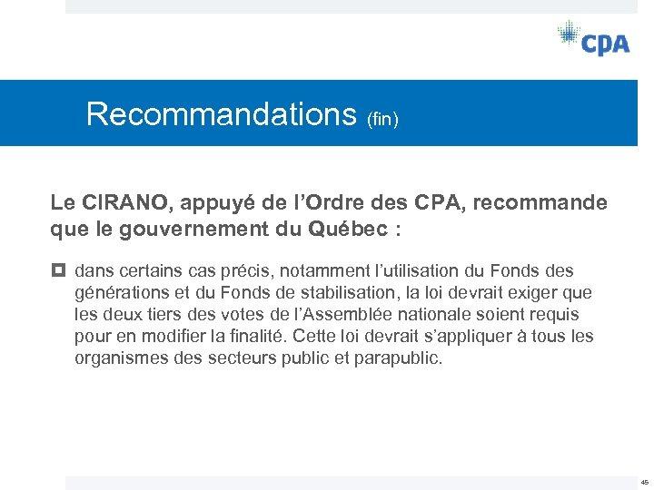 Recommandations (fin) Le CIRANO, appuyé de l'Ordre des CPA, recommande que le gouvernement du