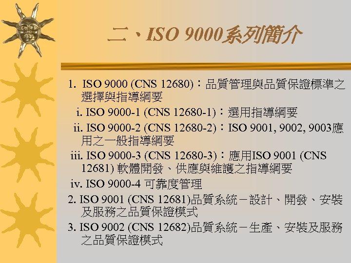 二、ISO 9000系列簡介 1. ISO 9000 (CNS 12680):品質管理與品質保證標準之 選擇與指導綱要 i. ISO 9000 -1 (CNS 12680