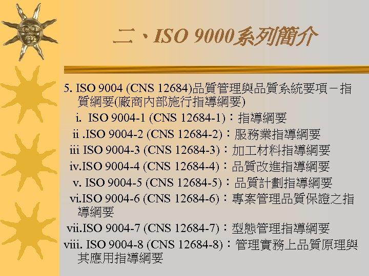 二、ISO 9000系列簡介 5. ISO 9004 (CNS 12684)品質管理與品質系統要項-指 質綱要(廠商內部施行指導綱要) i. ISO 9004 -1 (CNS 12684
