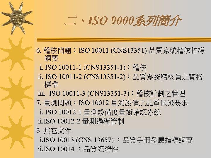 二、ISO 9000系列簡介 6. 稽核問題:ISO 10011 (CNS 13351) 品質系統稽核指導 綱要 i. ISO 10011 -1 (CNS