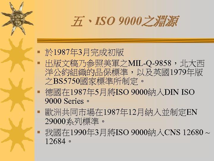 五、ISO 9000之淵源 § 於 1987年 3月完成初版 § 出版文稿乃參照美軍之MIL-Q-9858,北大西 洋公約組織的品保標準,以及英國1979年版 之BS 5750國家標準所制定。 § 德國在 1987年