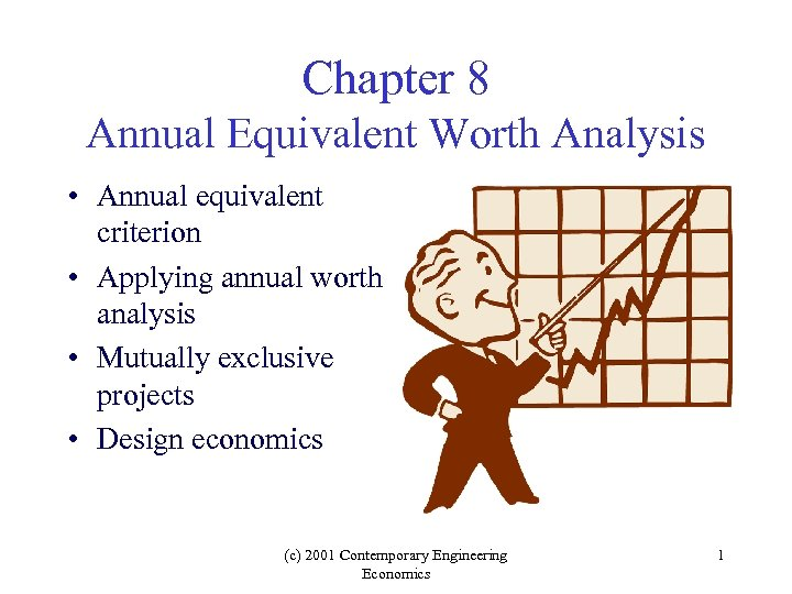 Chapter 8 Annual Equivalent Worth Analysis • Annual equivalent criterion • Applying annual worth