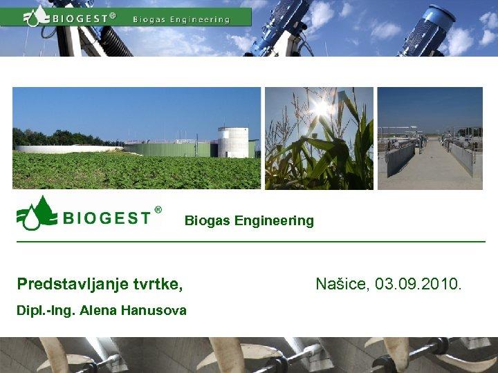 Biogas Engineering Predstavljanje tvrtke, Našice, 03. 09. 2010. Dipl. -Ing. Alena Hanusova Predstavljanje tvrtke
